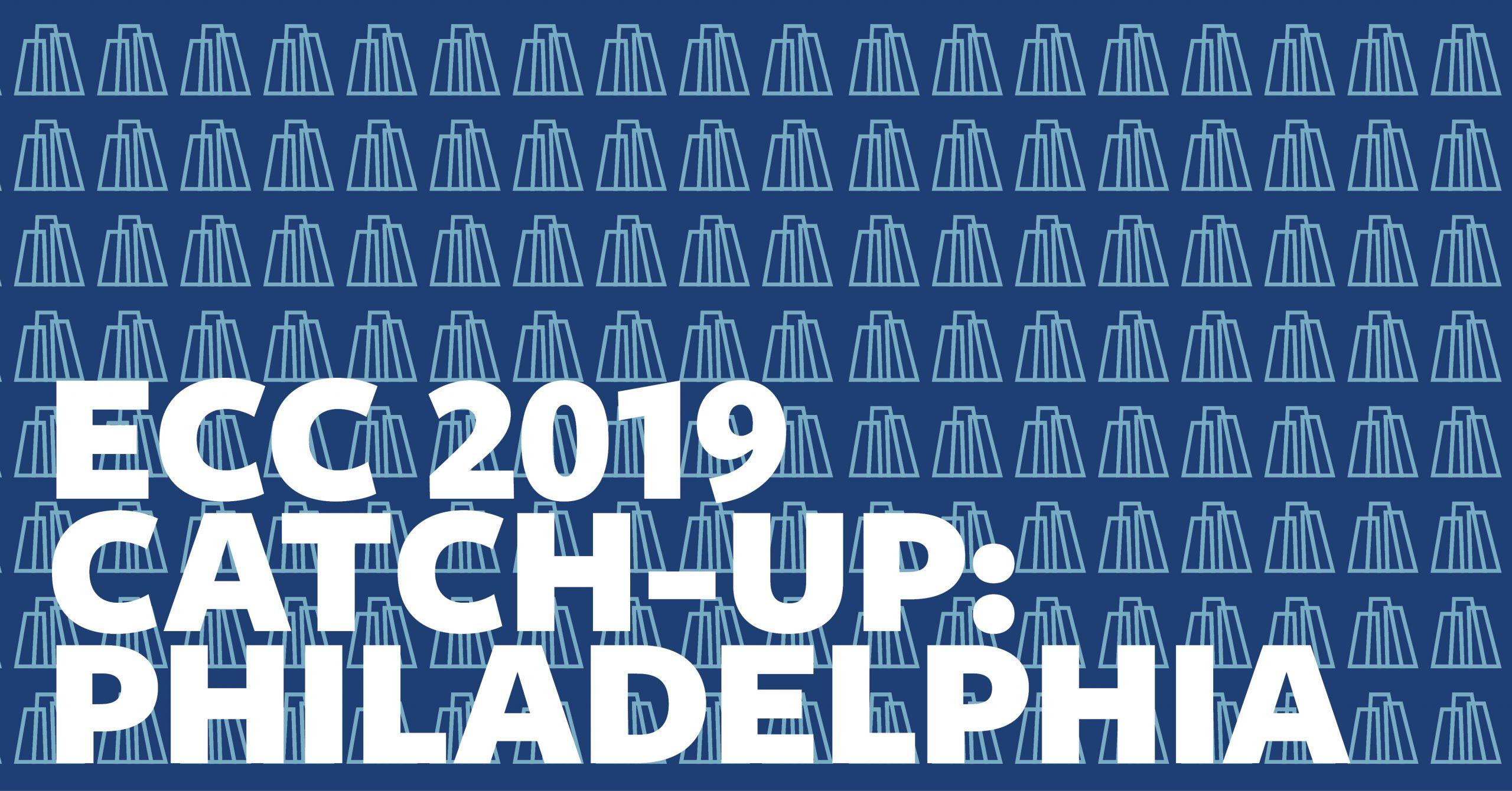 ECC 2019 Catch-Up: Philadelphia